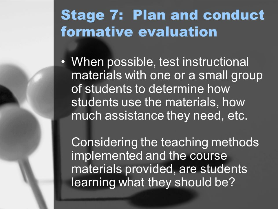 Stage 7: Plan and conduct formative evaluation When possible, test instructional materials with one or a small group of students to determine how students use the materials, how much assistance they need, etc.