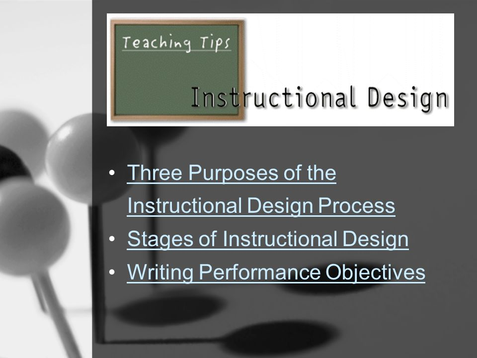 Three Purposes of the Instructional Design ProcessThree Purposes of the Instructional Design Process Stages of Instructional Design Writing Performance Objectives