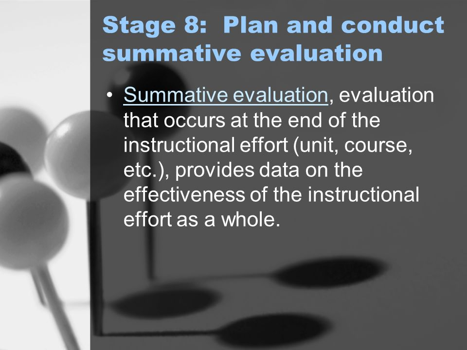 Stage 8: Plan and conduct summative evaluation Summative evaluation, evaluation that occurs at the end of the instructional effort (unit, course, etc.), provides data on the effectiveness of the instructional effort as a whole.Summative evaluation