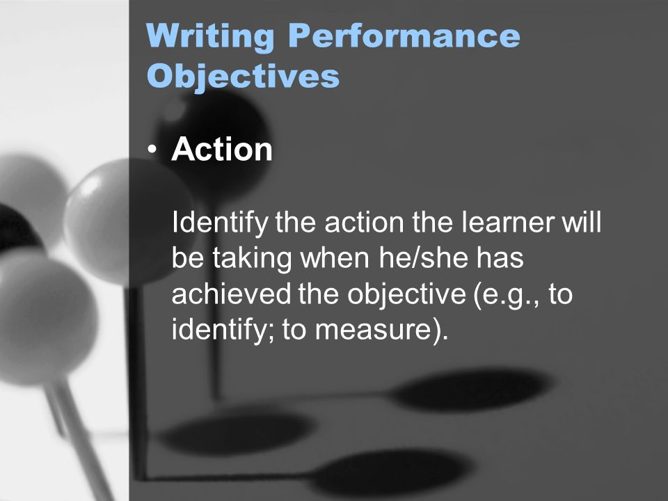 Writing Performance Objectives Action Identify the action the learner will be taking when he/she has achieved the objective (e.g., to identify; to measure).