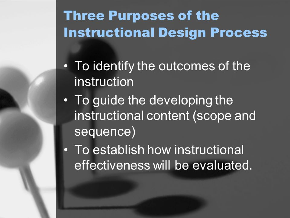 Three Purposes of the Instructional Design Process To identify the outcomes of the instruction To guide the developing the instructional content (scope and sequence) To establish how instructional effectiveness will be evaluated.