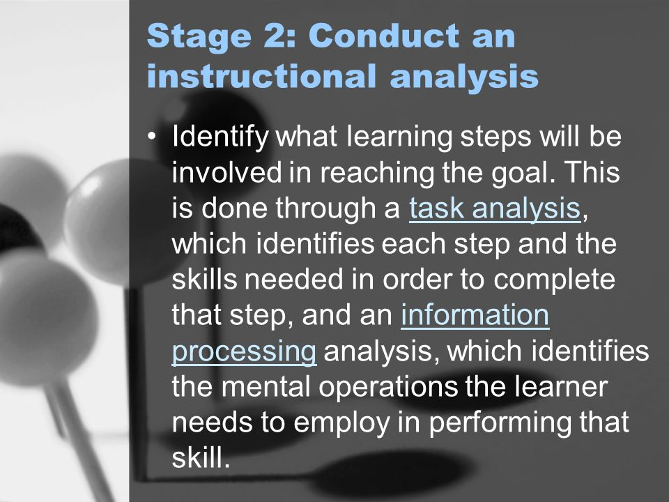 Stage 2: Conduct an instructional analysis Identify what learning steps will be involved in reaching the goal.