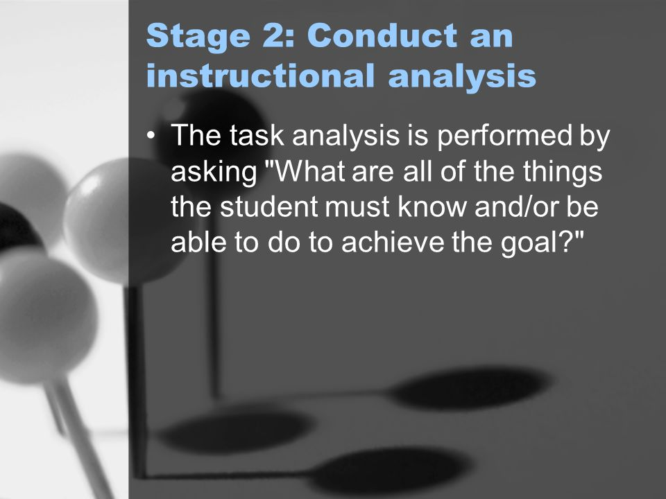 Stage 2: Conduct an instructional analysis The task analysis is performed by asking What are all of the things the student must know and/or be able to do to achieve the goal?
