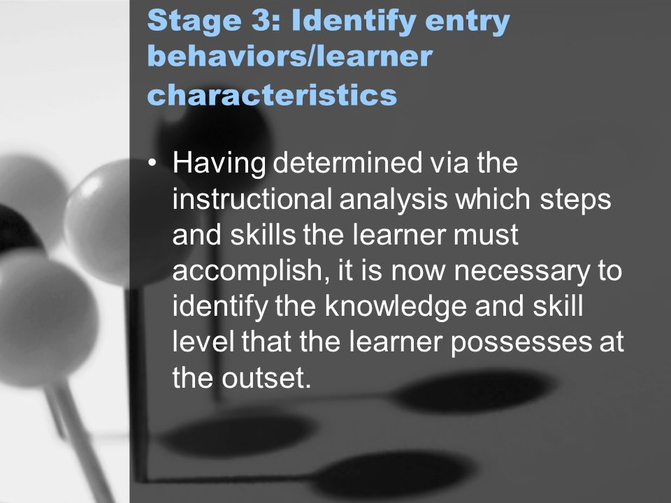 Stage 3: Identify entry behaviors/learner characteristics Having determined via the instructional analysis which steps and skills the learner must accomplish, it is now necessary to identify the knowledge and skill level that the learner possesses at the outset.