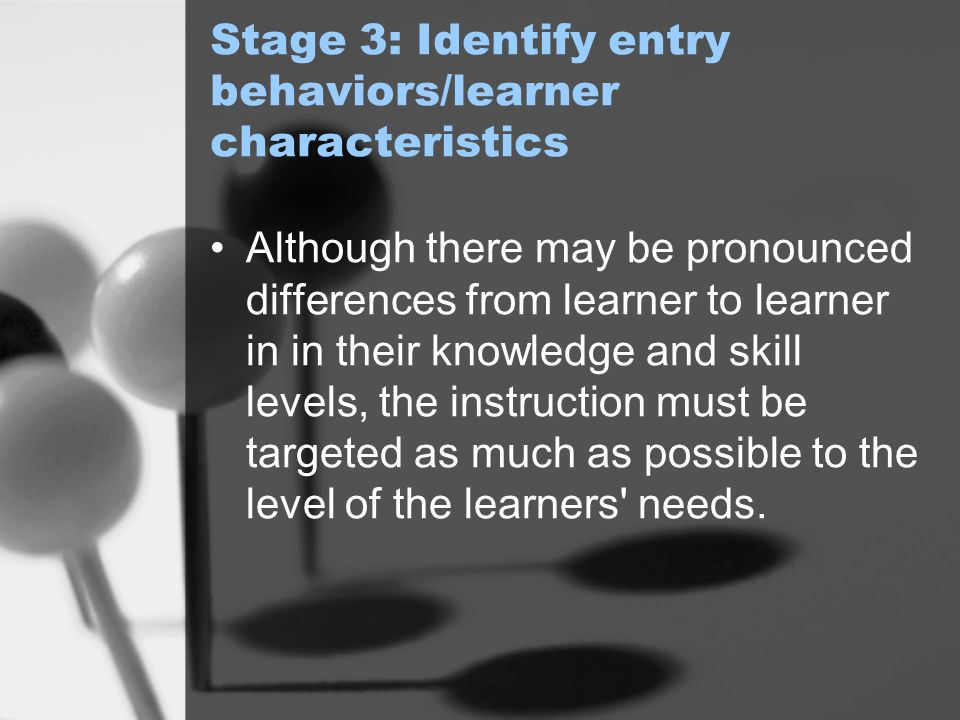 Stage 3: Identify entry behaviors/learner characteristics Although there may be pronounced differences from learner to learner in in their knowledge and skill levels, the instruction must be targeted as much as possible to the level of the learners needs.