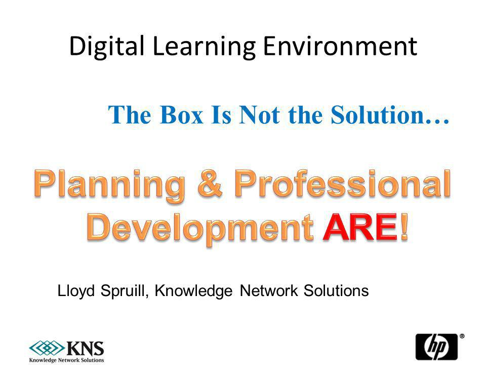 Digital Learning Environment 27 January, 20141 The Box Is Not the Solution… Lloyd Spruill, Knowledge Network Solutions