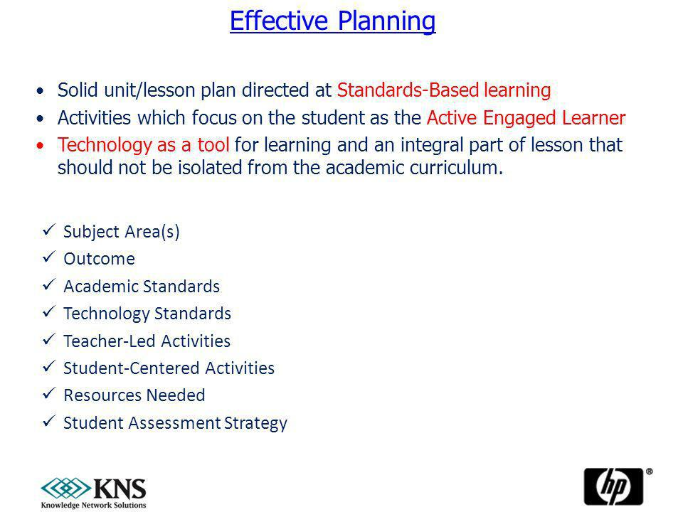 Subject Area(s) Outcome Academic Standards Technology Standards Teacher-Led Activities Student-Centered Activities Resources Needed Student Assessment Strategy Effective Planning Solid unit/lesson plan directed at Standards-Based learning Activities which focus on the student as the Active Engaged Learner Technology as a tool for learning and an integral part of lesson that should not be isolated from the academic curriculum.