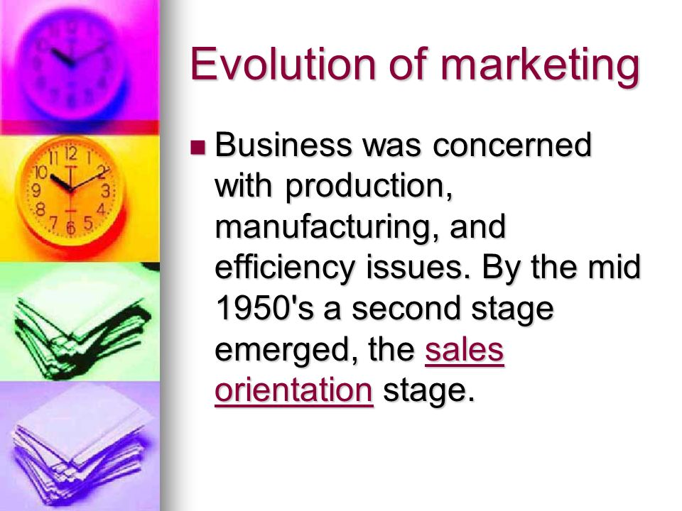 Evolution of marketing Business was concerned with production, manufacturing, and efficiency issues.