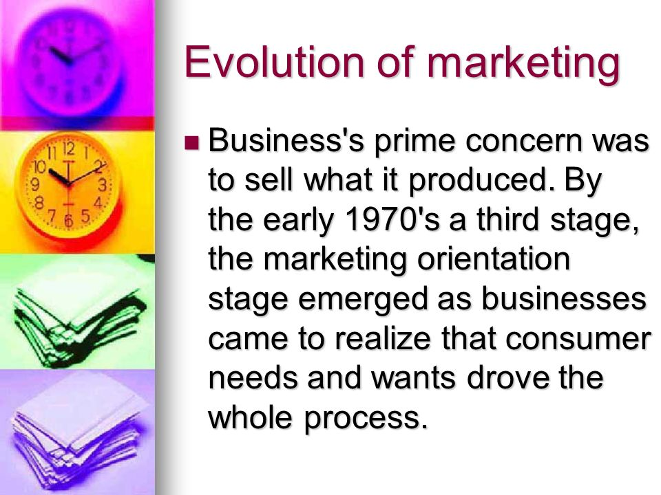 Evolution of marketing Business s prime concern was to sell what it produced.
