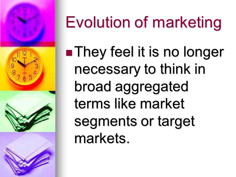 Evolution of marketing They feel it is no longer necessary to think in broad aggregated terms like market segments or target markets.