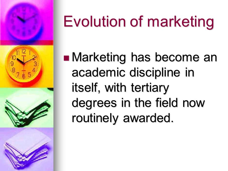 Evolution of marketing Marketing has become an academic discipline in itself, with tertiary degrees in the field now routinely awarded.