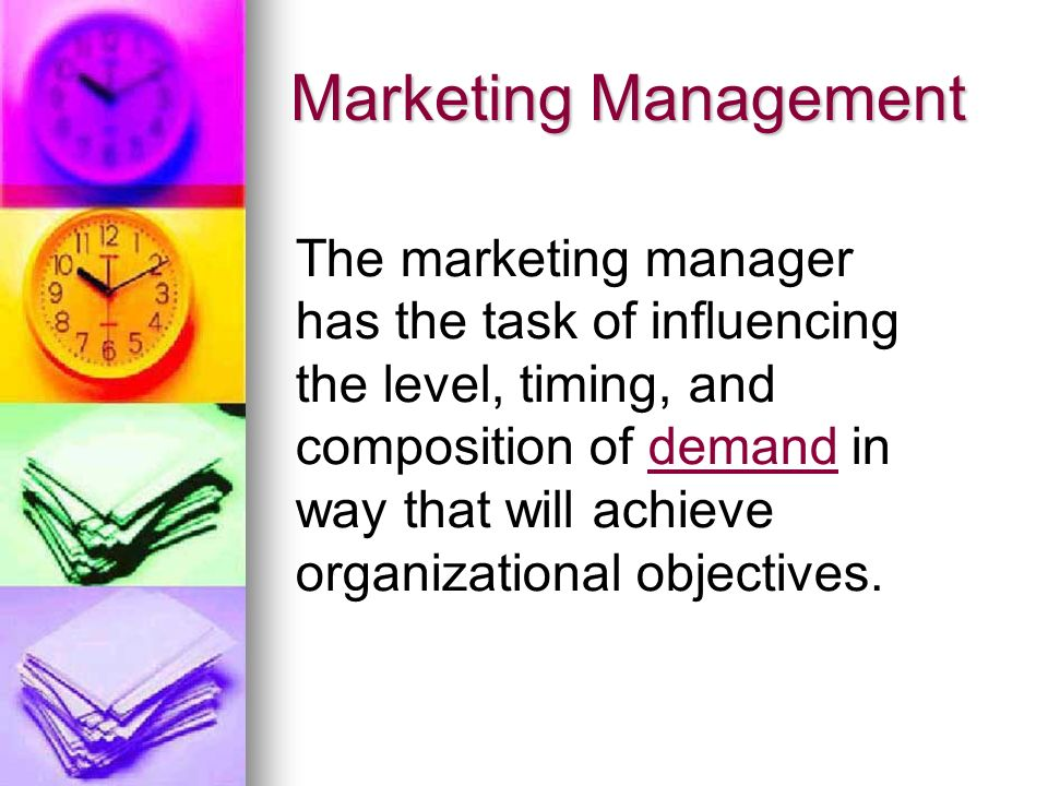 Marketing Management The marketing manager has the task of influencing the level, timing, and composition of demand in way that will achieve organizational objectives.demand