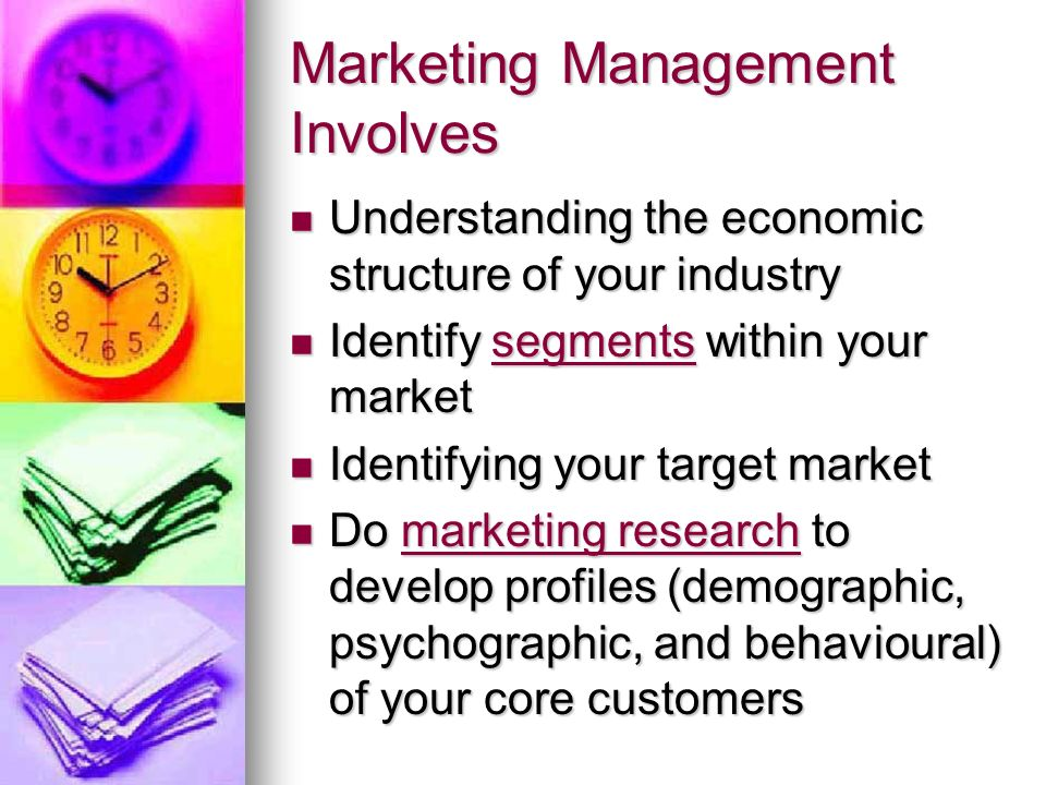 Marketing Management Involves Understanding the economic structure of your industry Understanding the economic structure of your industry Identify segments within your market Identify segments within your marketsegments Identifying your target market Identifying your target market Do marketing research to develop profiles (demographic, psychographic, and behavioural) of your core customers Do marketing research to develop profiles (demographic, psychographic, and behavioural) of your core customersmarketing researchmarketing research