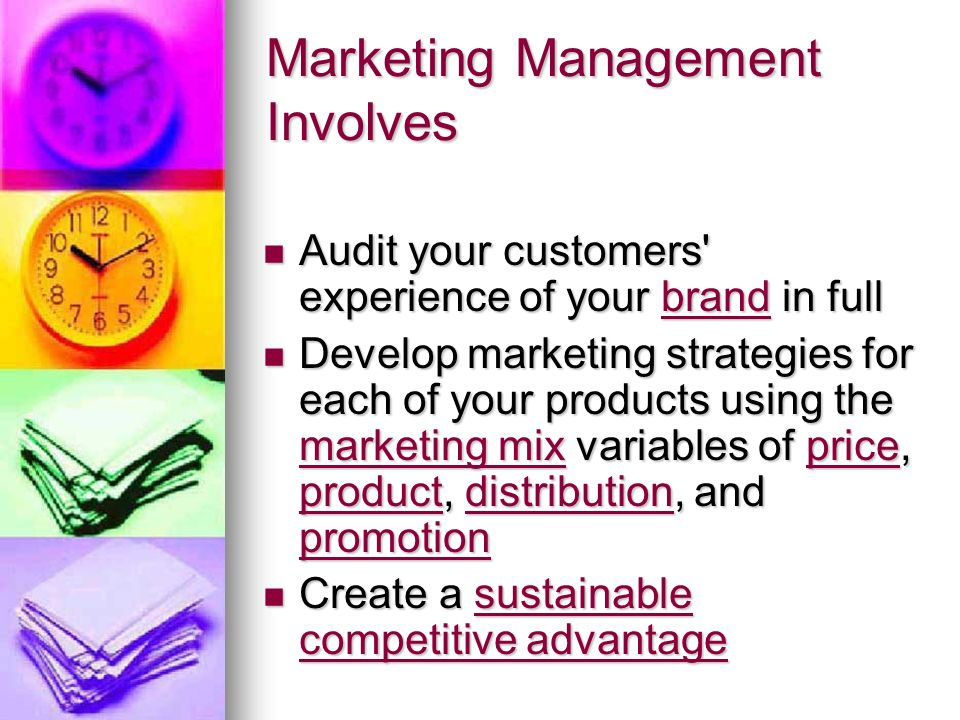 Marketing Management Involves Audit your customers experience of your brand in full Audit your customers experience of your brand in fullbrand Develop marketing strategies for each of your products using the marketing mix variables of price, product, distribution, and promotion Develop marketing strategies for each of your products using the marketing mix variables of price, product, distribution, and promotion marketing mixprice productdistribution promotion marketing mixprice productdistribution promotion Create a sustainable competitive advantage Create a sustainable competitive advantagesustainable competitive advantagesustainable competitive advantage