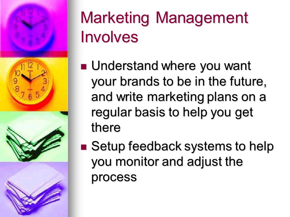 Marketing Management Involves Understand where you want your brands to be in the future, and write marketing plans on a regular basis to help you get there Understand where you want your brands to be in the future, and write marketing plans on a regular basis to help you get there Setup feedback systems to help you monitor and adjust the process Setup feedback systems to help you monitor and adjust the process