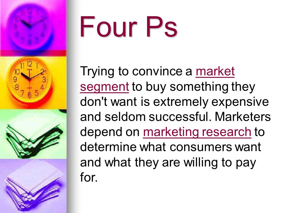 Four Ps Trying to convince a market segment to buy something they don t want is extremely expensive and seldom successful.