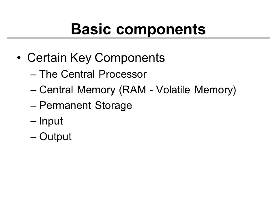 Basic components Certain Key Components –The Central Processor –Central Memory (RAM - Volatile Memory) –Permanent Storage –Input –Output