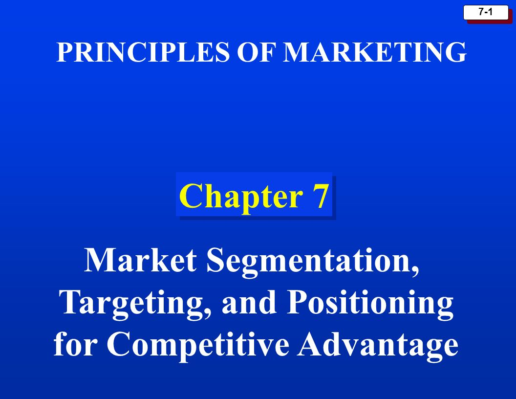 7-1 Chapter 7 PRINCIPLES OF MARKETING Market Segmentation, Targeting, and Positioning for Competitive Advantage