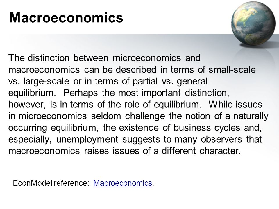 Macroeconomics The distinction between microeconomics and macroeconomics can be described in terms of small-scale vs.