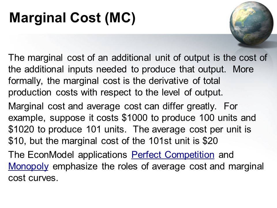 Marginal Cost (MC) The marginal cost of an additional unit of output is the cost of the additional inputs needed to produce that output.