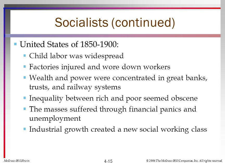 Socialists (continued) United States of 1850-1900: Child labor was widespread Factories injured and wore down workers Wealth and power were concentrated in great banks, trusts, and railway systems Inequality between rich and poor seemed obscene The masses suffered through financial panics and unemployment Industrial growth created a new social working class McGraw-Hill/Irwin© 2006 The McGraw-Hill Companies, Inc.
