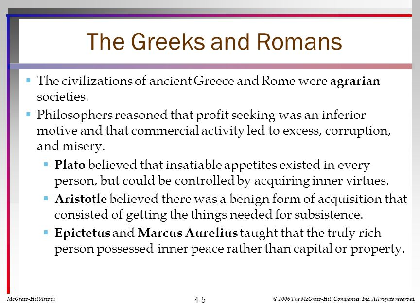 The Greeks and Romans The civilizations of ancient Greece and Rome were agrarian societies. Philosophers reasoned that profit seeking was an inferior