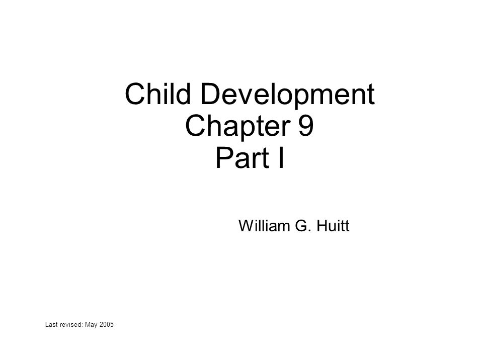 Child Development Chapter 9 Part I William G. Huitt Last revised: May 2005