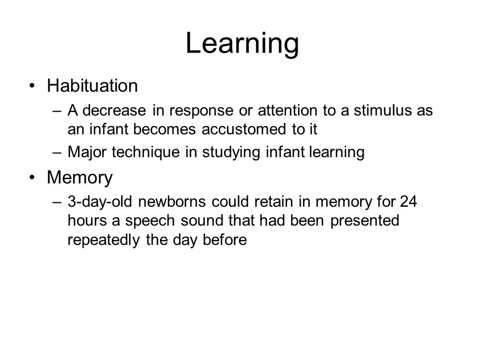 Learning Habituation –A decrease in response or attention to a stimulus as an infant becomes accustomed to it –Major technique in studying infant lear