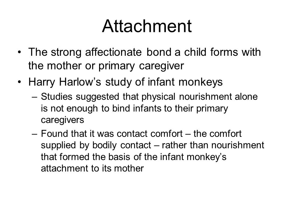 Attachment The strong affectionate bond a child forms with the mother or primary caregiver Harry Harlows study of infant monkeys –Studies suggested th
