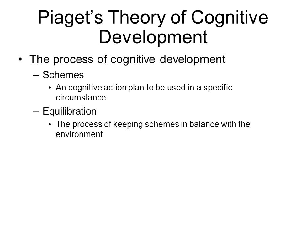Piagets Theory of Cognitive Development The process of cognitive development –Schemes An cognitive action plan to be used in a specific circumstance –