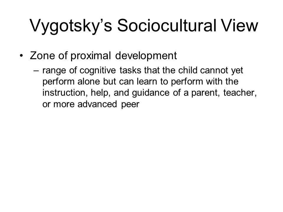 Vygotskys Sociocultural View Zone of proximal development –range of cognitive tasks that the child cannot yet perform alone but can learn to perform w