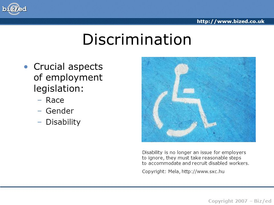 http://www.bized.co.uk Copyright 2007 – Biz/ed Discrimination Crucial aspects of employment legislation: –Race –Gender –Disability Disability is no lo