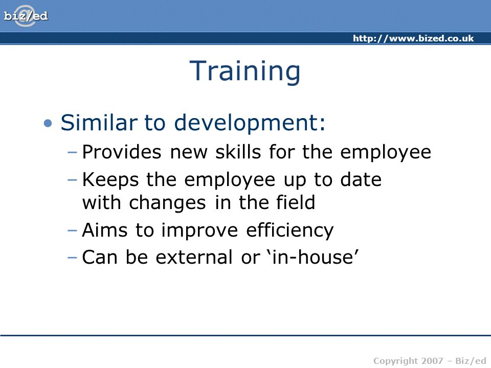 http://www.bized.co.uk Copyright 2007 – Biz/ed Training Similar to development: –Provides new skills for the employee –Keeps the employee up to date w