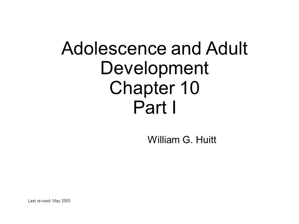 Adolescence and Adult Development Chapter 10 Part I William G. Huitt Last revised: May 2005