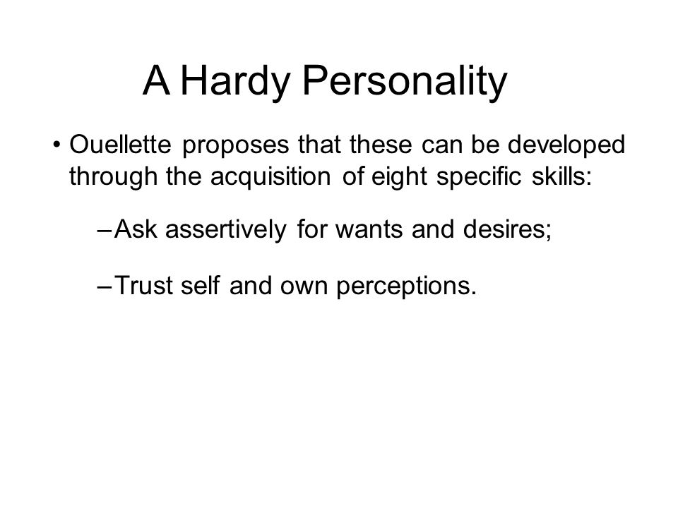 A Hardy Personality Ouellette proposes that these can be developed through the acquisition of eight specific skills: –Ask assertively for wants and de
