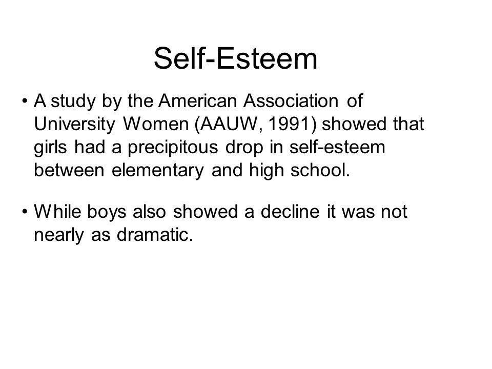 Self-Esteem A study by the American Association of University Women (AAUW, 1991) showed that girls had a precipitous drop in self-esteem between eleme