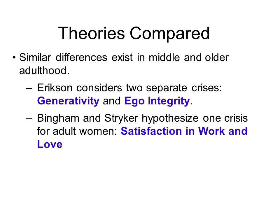 Theories Compared Similar differences exist in middle and older adulthood. –Erikson considers two separate crises: Generativity and Ego Integrity. –Bi