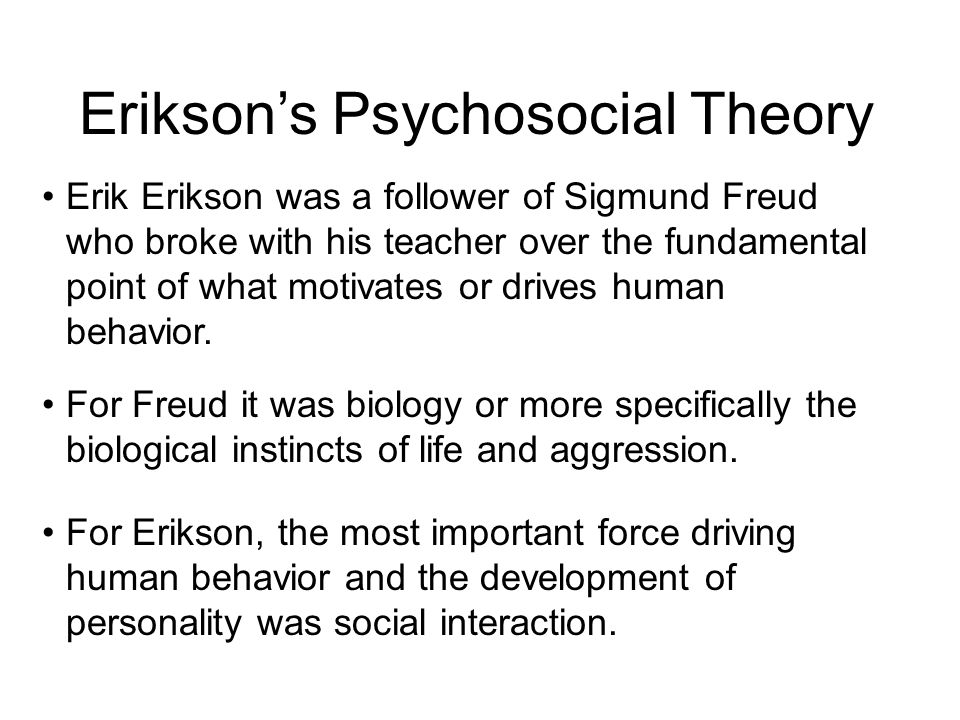 Erik Erikson was a follower of Sigmund Freud who broke with his teacher over the fundamental point of what motivates or drives human behavior. For Fre