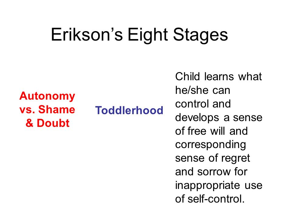 Autonomy vs. Shame & Doubt Toddlerhood Child learns what he/she can control and develops a sense of free will and corresponding sense of regret and so