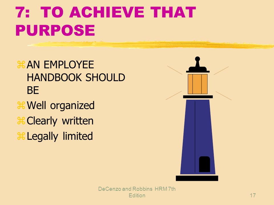 DeCenzo and Robbins HRM 7th Edition16 7: EMPLOYEE HANDBOOK PURPOSE zEmployee yInformation central source yCommitment, security yDirection zEmployer yC
