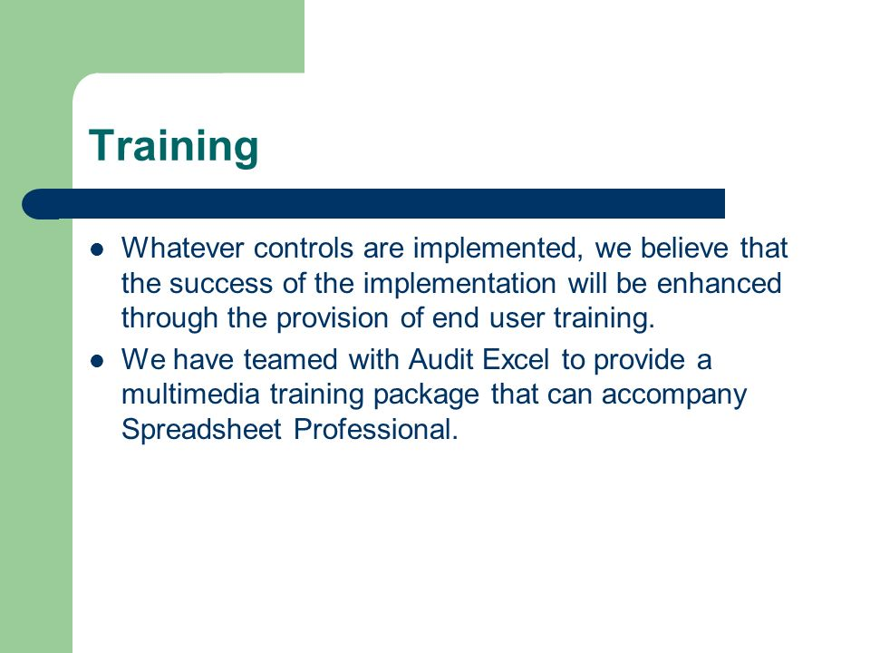 Training Whatever controls are implemented, we believe that the success of the implementation will be enhanced through the provision of end user train