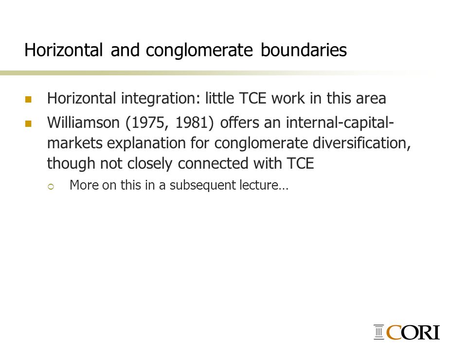 Horizontal and conglomerate boundaries Horizontal integration: little TCE work in this area Williamson (1975, 1981) offers an internal-capital- market