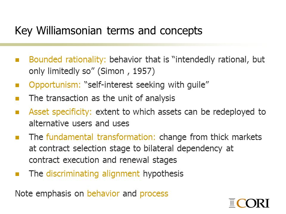 Key Williamsonian terms and concepts Bounded rationality: behavior that is intendedly rational, but only limitedly so (Simon, 1957) Opportunism: self-