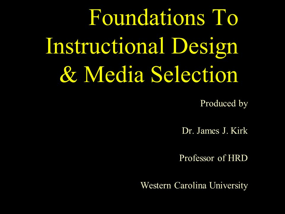 Foundations To Instructional Design & Media Selection Produced by Dr.
