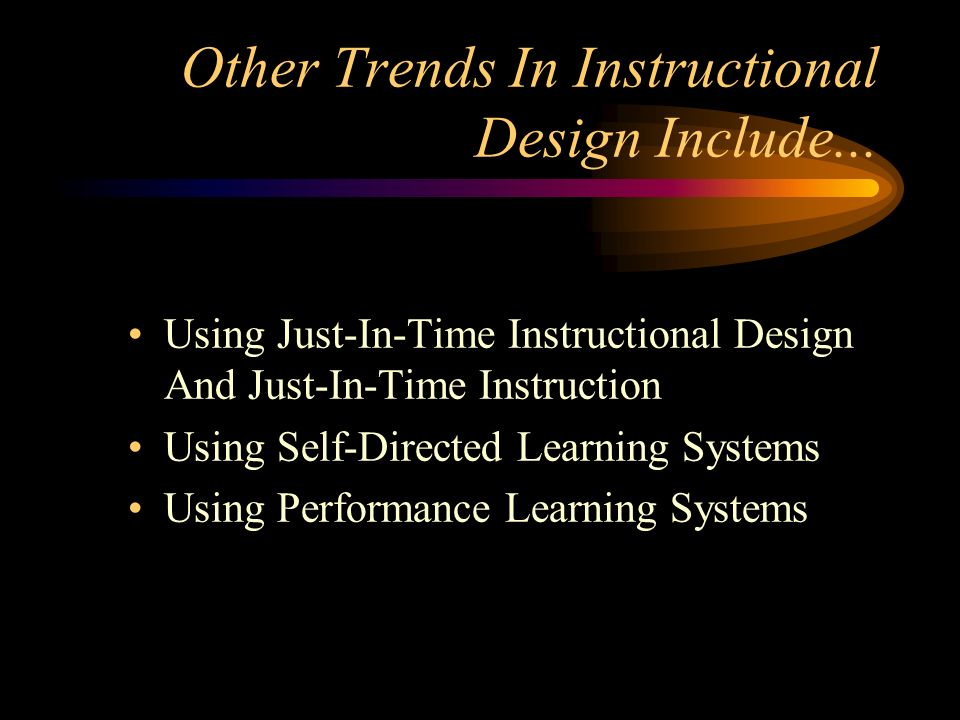 Other Trends In Instructional Design Include... Using Just-In-Time Instructional Design And Just-In-Time Instruction Using Self-Directed Learning Syst