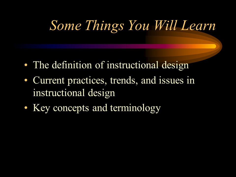 Some Things You Will Learn The definition of instructional design Current practices, trends, and issues in instructional design Key concepts and termi