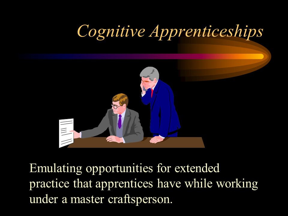 Cognitive Apprenticeships Emulating opportunities for extended practice that apprentices have while working under a master craftsperson.