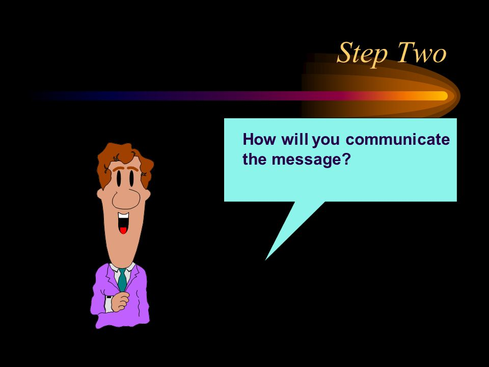 Step Two How will you communicate the message?