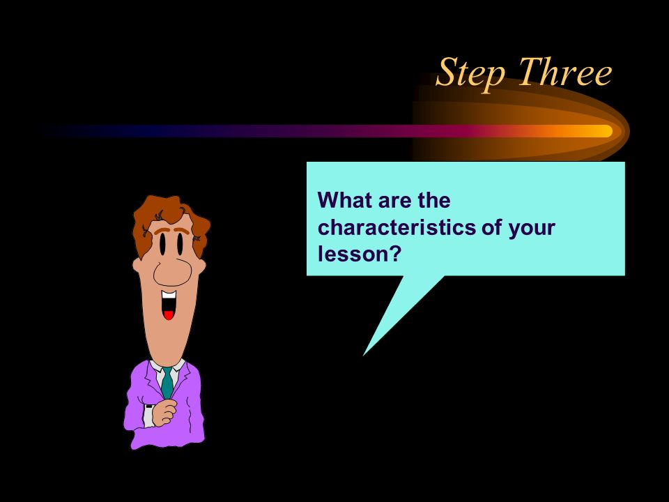 Step Three What are the characteristics of your lesson?
