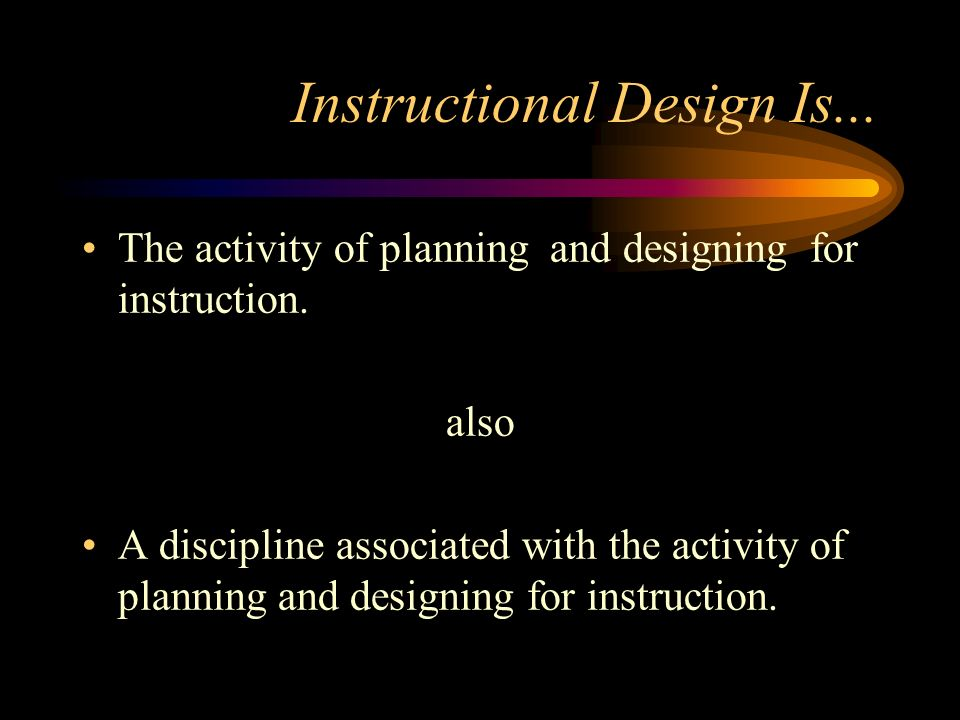 Instructional Design Is... The activity of planning and designing for instruction.